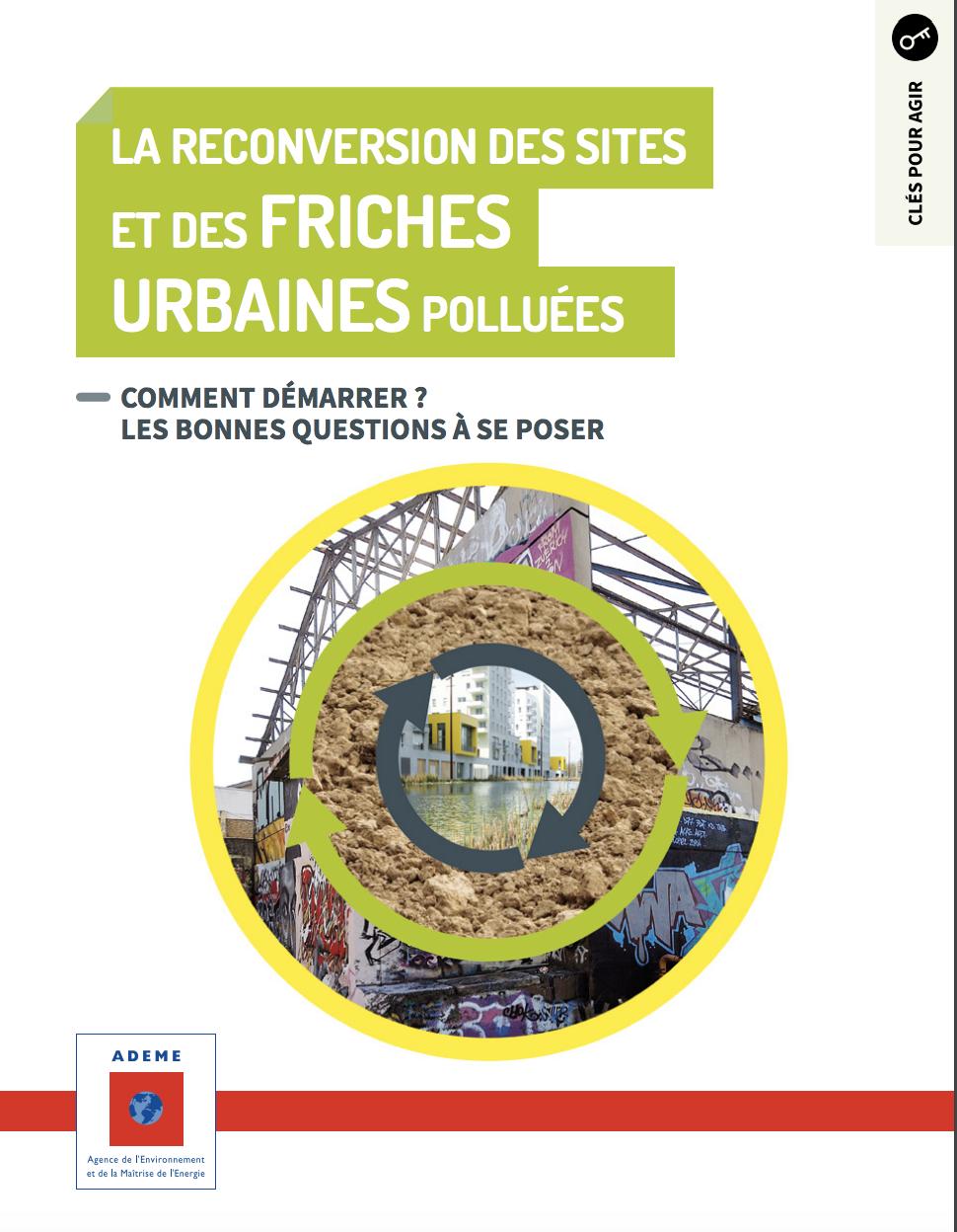 La reconversion des sites et des friches urbaines polluées -Comment démarrer ? Les bonnes questions à se poser - ADEME - 2018