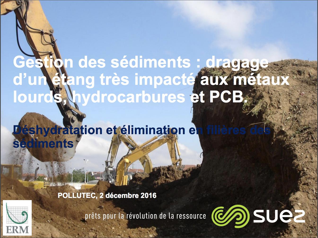 Gestion des sédiments: dragage d'un étang très impacté aux métaux lourds, hydrocarbures et PCB. Déshydratation et élimination en filières des sédiments - SUEZ et ERM - 2016
