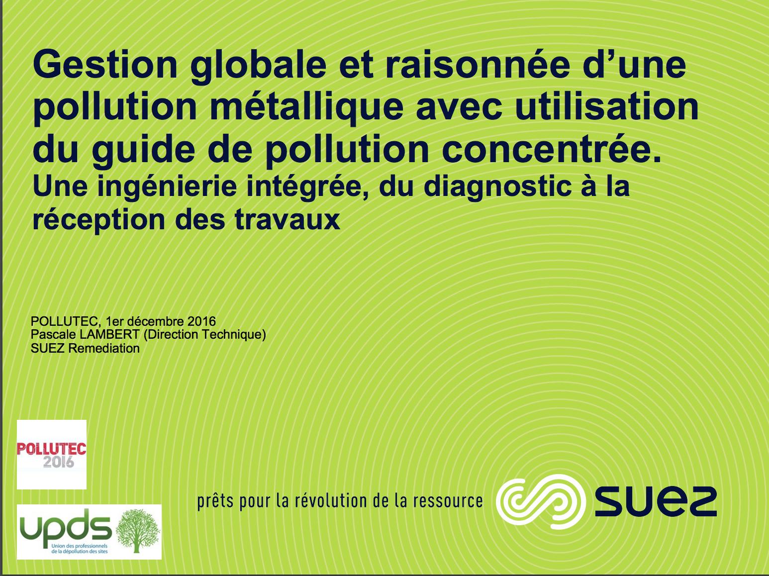 Gestion globale et raisonnée d'une pollution métallique avec utilisation du guide de pollution concentrée – Une ingénierie intégrée, du diagnostic à la réception des travaux - SUEZ - 2016